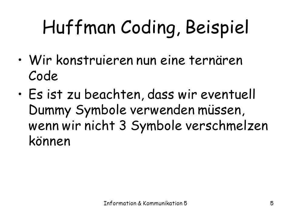 Information & Kommunikation 55 Huffman Coding, Beispiel Wir konstruieren nun eine ternären Code Es ist zu beachten, dass wir eventuell Dummy Symbole v