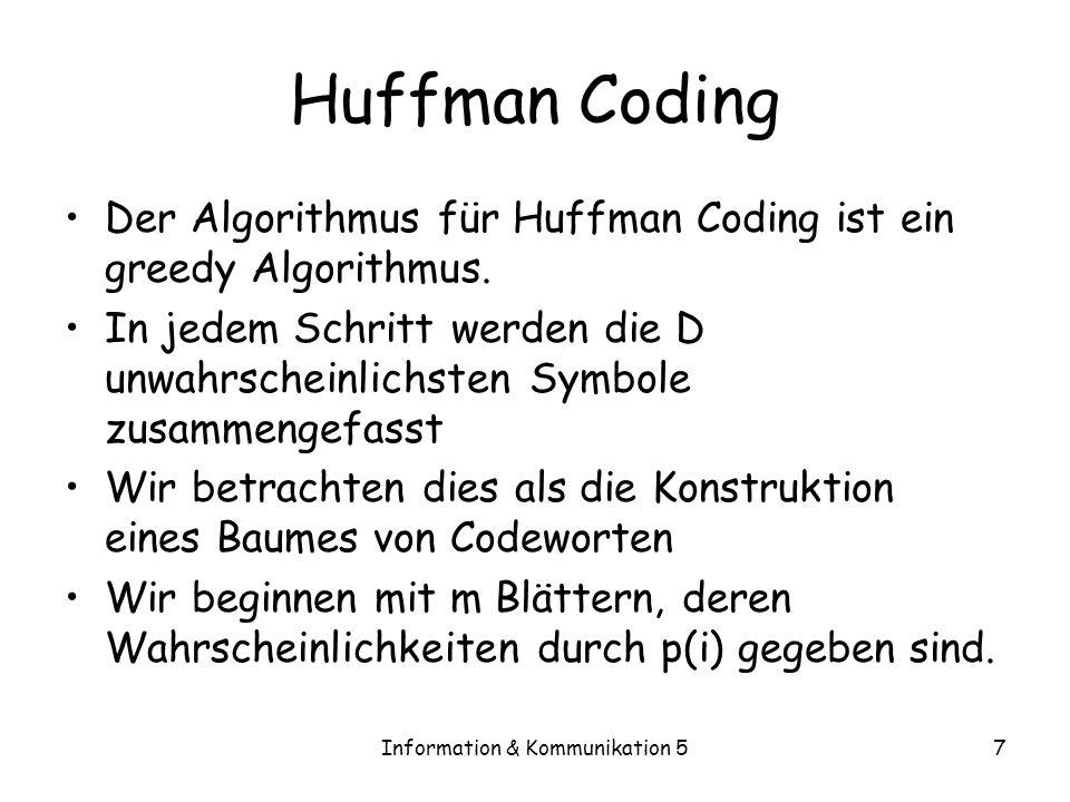 Information & Kommunikation 57 Huffman Coding Der Algorithmus für Huffman Coding ist ein greedy Algorithmus. In jedem Schritt werden die D unwahrschei