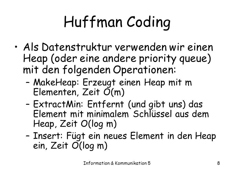 Information & Kommunikation 58 Huffman Coding Als Datenstruktur verwenden wir einen Heap (oder eine andere priority queue) mit den folgenden Operation