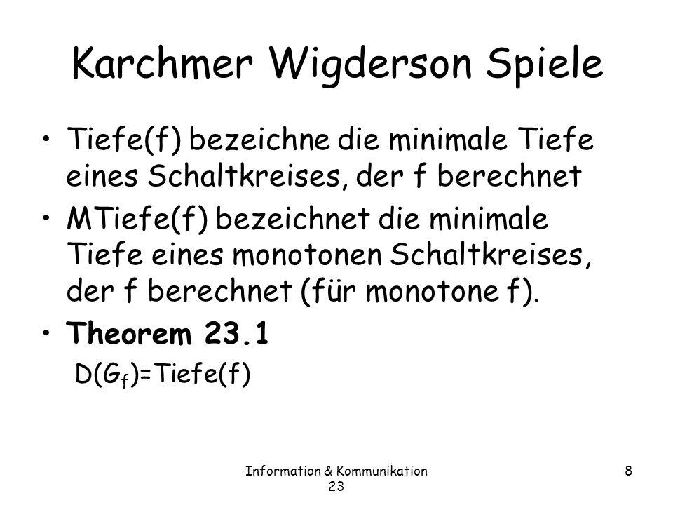 Information & Kommunikation 23 9 Beweis 23.1 Wir zeigen, dass D(G f ) · Tiefe(f) Gegeben sei ein Schaltkreis für f Wir konstruieren ein Protokoll für G f Induktiv Tiefe=0: – D.h.die Ausgabe ist z i oder : z i für ein i –Somit ist klar, dass x i y i –D(G f )=0 –Bemerkung: konstante Funktionen sind nicht erlaubt