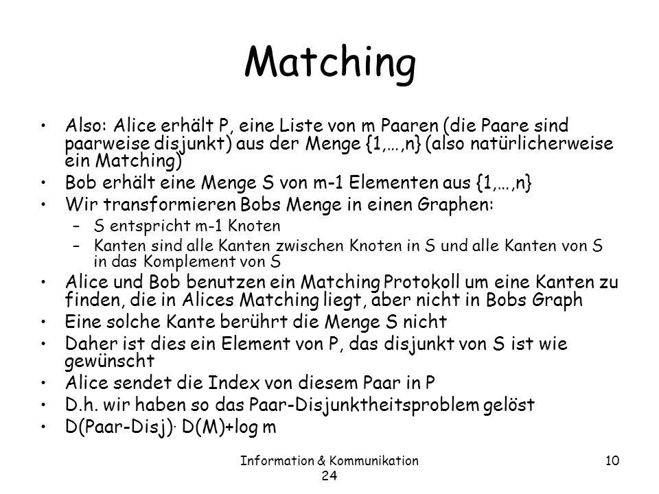 Information & Kommunikation 24 10 Matching Also: Alice erhält P, eine Liste von m Paaren (die Paare sind paarweise disjunkt) aus der Menge {1,…,n} (also natürlicherweise ein Matching) Bob erhält eine Menge S von m-1 Elementen aus {1,…,n} Wir transformieren Bobs Menge in einen Graphen: –S entspricht m-1 Knoten –Kanten sind alle Kanten zwischen Knoten in S und alle Kanten von S in das Komplement von S Alice und Bob benutzen ein Matching Protokoll um eine Kanten zu finden, die in Alices Matching liegt, aber nicht in Bobs Graph Eine solche Kante berührt die Menge S nicht Daher ist dies ein Element von P, das disjunkt von S ist wie gewünscht Alice sendet die Index von diesem Paar in P D.h.