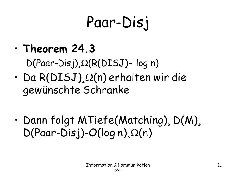 Information & Kommunikation 24 11 Paar-Disj Theorem 24.3 D(Paar-Disj) ¸ (R(DISJ)- log n) Da R(DISJ) ¸ (n) erhalten wir die gewünschte Schranke Dann folgt MTiefe(Matching) ¸ D(M) ¸ D(Paar-Disj)-O(log n) ¸ (n)