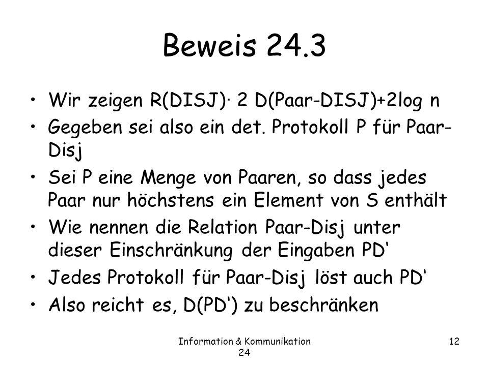 Information & Kommunikation 24 12 Beweis 24.3 Wir zeigen R(DISJ) · 2 D(Paar-DISJ)+2log n Gegeben sei also ein det.