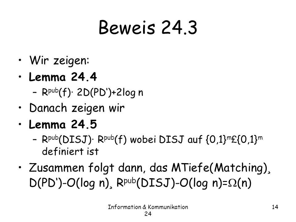 Information & Kommunikation 24 14 Beweis 24.3 Wir zeigen: Lemma 24.4 –R pub (f) · 2D(PD)+2log n Danach zeigen wir Lemma 24.5 –R pub (DISJ) · R pub (f) wobei DISJ auf {0,1} m £ {0,1} m definiert ist Zusammen folgt dann, das MTiefe(Matching) ¸ D(PD)-O(log n) ¸ R pub (DISJ)-O(log n)= (n)