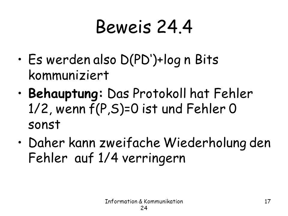 Information & Kommunikation 24 17 Beweis 24.4 Es werden also D(PD)+log n Bits kommuniziert Behauptung: Das Protokoll hat Fehler 1/2, wenn f(P,S)=0 ist und Fehler 0 sonst Daher kann zweifache Wiederholung den Fehler auf 1/4 verringern