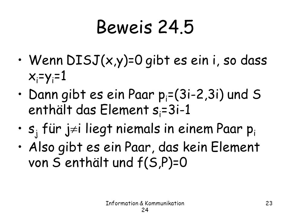Information & Kommunikation 24 23 Beweis 24.5 Wenn DISJ(x,y)=0 gibt es ein i, so dass x i =y i =1 Dann gibt es ein Paar p i =(3i-2,3i) und S enthält das Element s i =3i-1 s j für j i liegt niemals in einem Paar p i Also gibt es ein Paar, das kein Element von S enthält und f(S,P)=0