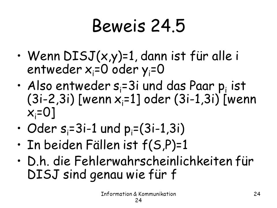 Information & Kommunikation 24 24 Beweis 24.5 Wenn DISJ(x,y)=1, dann ist für alle i entweder x i =0 oder y i =0 Also entweder s i =3i und das Paar p i ist (3i-2,3i) [wenn x i =1] oder (3i-1,3i) [wenn x i =0] Oder s i =3i-1 und p i =(3i-1,3i) In beiden Fällen ist f(S,P)=1 D.h.