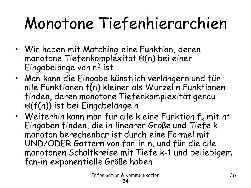 Information & Kommunikation 24 26 Monotone Tiefenhierarchien Wir haben mit Matching eine Funktion, deren monotone Tiefenkomplexität (n) bei einer Eingabelänge von n 2 ist Man kann die Eingabe künstlich verlängern und für alle Funktionen f(n) kleiner als Wurzel n Funktionen finden, deren monotone Tiefenkomplexität genau (f(n)) ist bei Eingabelänge n Weiterhin kann man für alle k eine Funktion f k mit n k Eingaben finden, die in linearer Größe und Tiefe k monoton berechenbar ist durch eine Formel mit UND/ODER Gattern von fan-in n, und für die alle monotonen Schaltkreise mit Tiefe k-1 und beliebigem fan-in exponentielle Größe haben