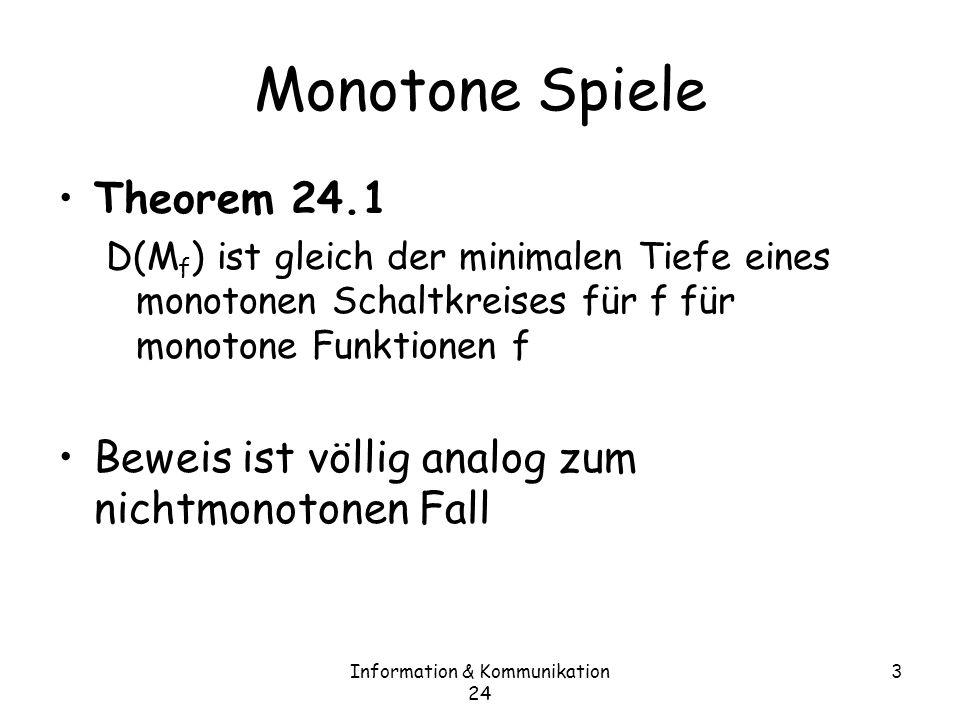 Information & Kommunikation 24 3 Monotone Spiele Theorem 24.1 D(M f ) ist gleich der minimalen Tiefe eines monotonen Schaltkreises für f für monotone Funktionen f Beweis ist völlig analog zum nichtmonotonen Fall