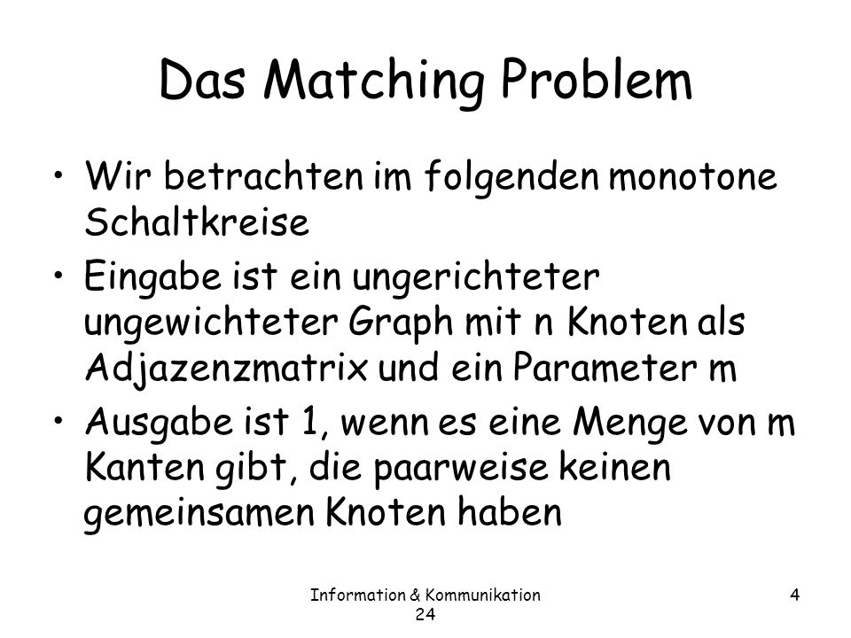 Information & Kommunikation 24 5 Das Matching Problem Theorem 24.2 –Die monotone Tiefe des Matching Problems ist O(n) Beweis: –Wir betrachten der Einfachheit halber ein festes m –Der Schaltkreis ist ein ODER über alle Möglichkeiten, 2m Knoten zu wählen von Tests, ob es für diese ein perfektes Matching gibt –Es gibt (n über 2m) · 2 n viele Mengen von 2m Knoten –Das Oder trägt also n zur Tiefe bei –Wir müssen also zeigen, dass ein Test auf die Existenz eines perfekten Matchings in O(n) Tiefe geht