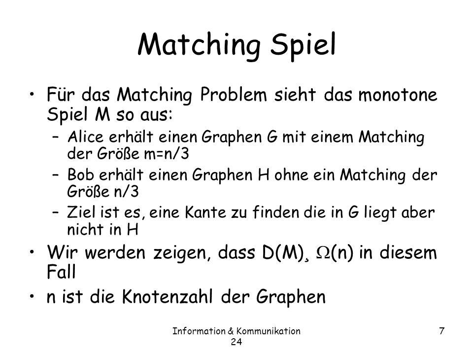 Information & Kommunikation 24 7 Matching Spiel Für das Matching Problem sieht das monotone Spiel M so aus: –Alice erhält einen Graphen G mit einem Matching der Größe m=n/3 –Bob erhält einen Graphen H ohne ein Matching der Größe n/3 –Ziel ist es, eine Kante zu finden die in G liegt aber nicht in H Wir werden zeigen, dass D(M) ¸ (n) in diesem Fall n ist die Knotenzahl der Graphen