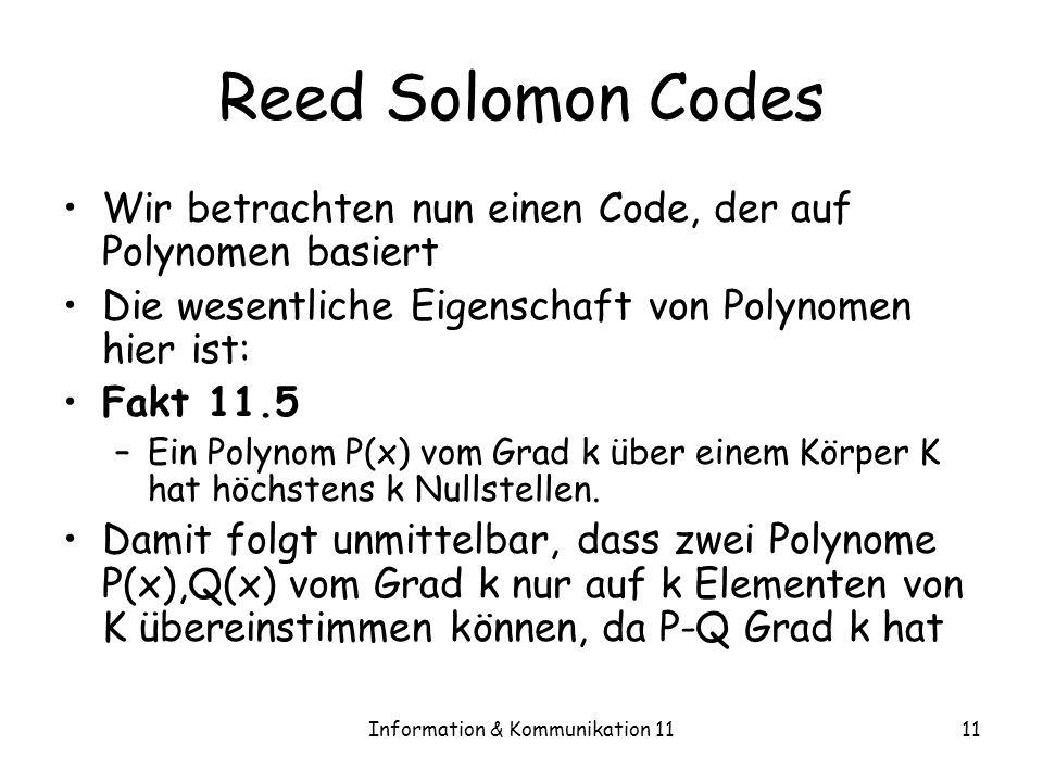 Information & Kommunikation 1111 Reed Solomon Codes Wir betrachten nun einen Code, der auf Polynomen basiert Die wesentliche Eigenschaft von Polynomen hier ist: Fakt 11.5 –Ein Polynom P(x) vom Grad k über einem Körper K hat höchstens k Nullstellen.
