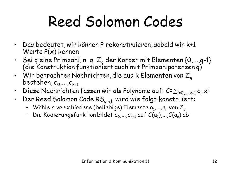 Information & Kommunikation 1112 Reed Solomon Codes Das bedeutet, wir können P rekonstruieren, sobald wir k+1 Werte P(x) kennen Sei q eine Primzahl, n · q.