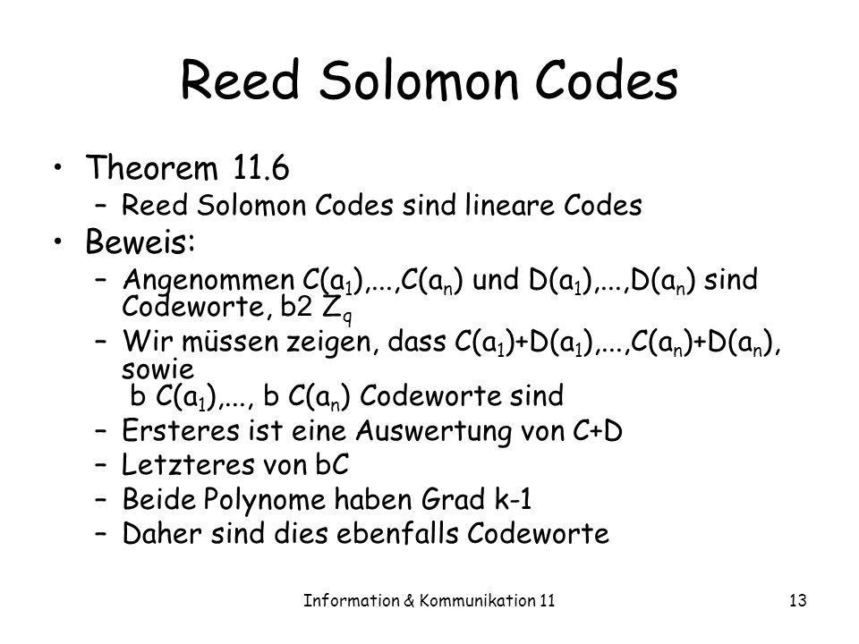 Information & Kommunikation 1113 Reed Solomon Codes Theorem 11.6 –Reed Solomon Codes sind lineare Codes Beweis: –Angenommen C(a 1 ),...,C(a n ) und D(a 1 ),...,D(a n ) sind Codeworte, b 2 Z q –Wir müssen zeigen, dass C(a 1 )+D(a 1 ),...,C(a n )+D(a n ), sowie b C(a 1 ),..., b C(a n ) Codeworte sind –Ersteres ist eine Auswertung von C+D –Letzteres von bC –Beide Polynome haben Grad k-1 –Daher sind dies ebenfalls Codeworte
