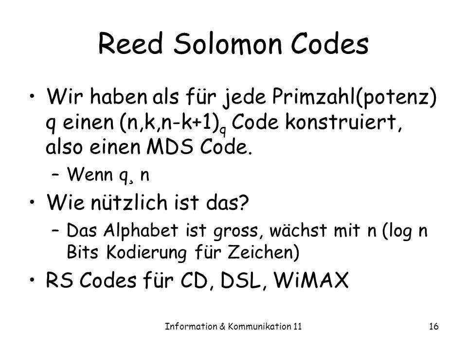 Information & Kommunikation 1116 Reed Solomon Codes Wir haben als für jede Primzahl(potenz) q einen (n,k,n-k+1) q Code konstruiert, also einen MDS Code.