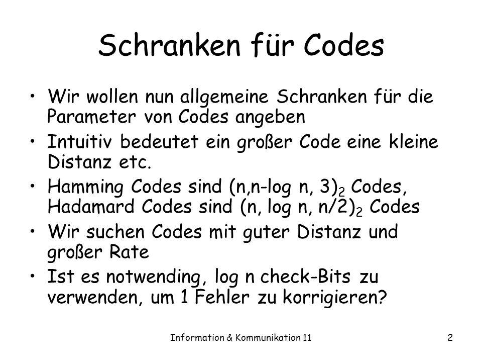Information & Kommunikation 112 Schranken für Codes Wir wollen nun allgemeine Schranken für die Parameter von Codes angeben Intuitiv bedeutet ein großer Code eine kleine Distanz etc.