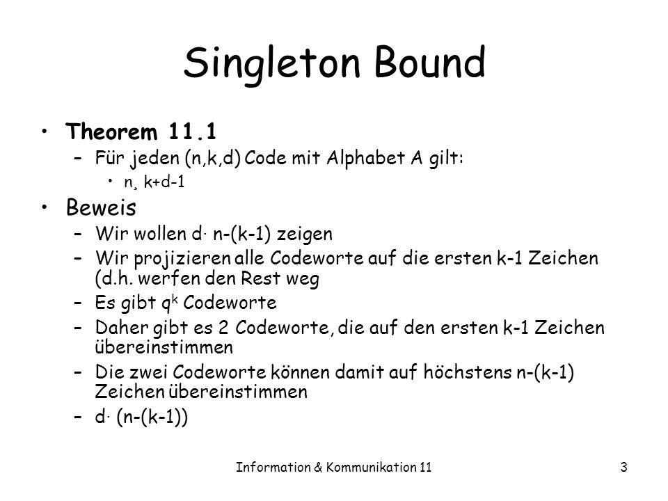 Information & Kommunikation 113 Singleton Bound Theorem 11.1 –Für jeden (n,k,d) Code mit Alphabet A gilt: n ¸ k+d-1 Beweis –Wir wollen d · n-(k-1) zeigen –Wir projizieren alle Codeworte auf die ersten k-1 Zeichen (d.h.