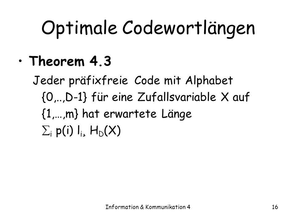 Information & Kommunikation 416 Optimale Codewortlängen Theorem 4.3 Jeder präfixfreie Code mit Alphabet {0,..,D-1} für eine Zufallsvariable X auf {1,…