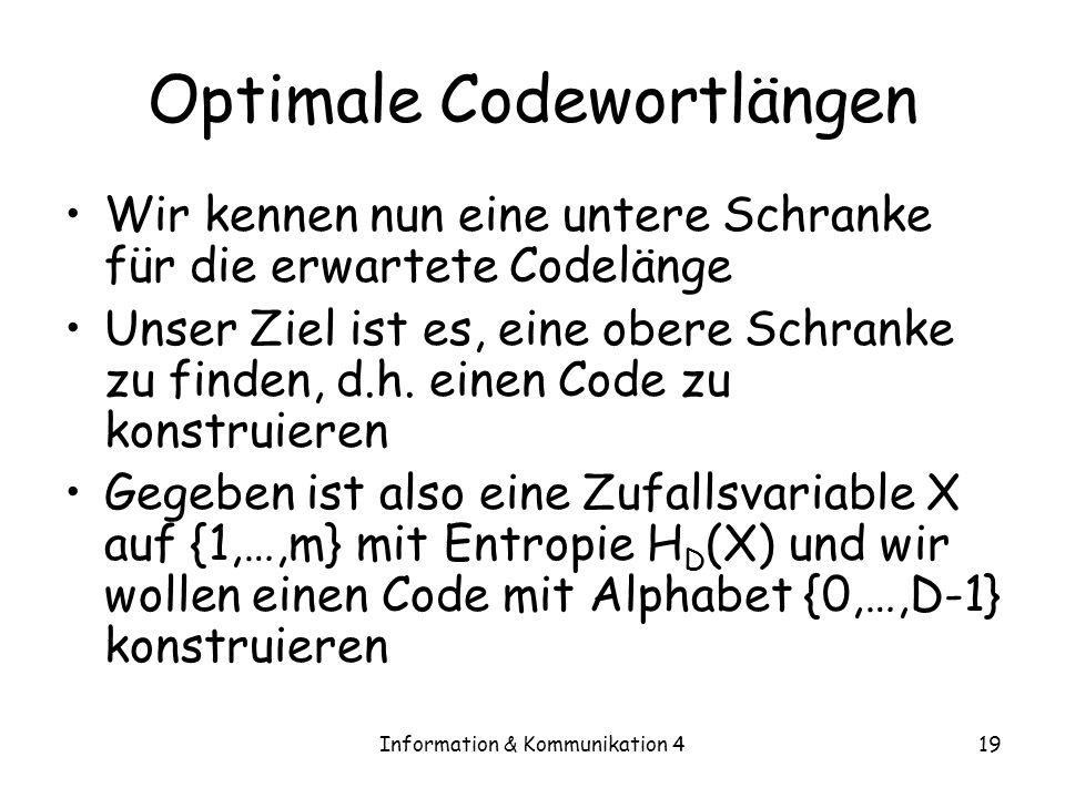 Information & Kommunikation 419 Optimale Codewortlängen Wir kennen nun eine untere Schranke für die erwartete Codelänge Unser Ziel ist es, eine obere