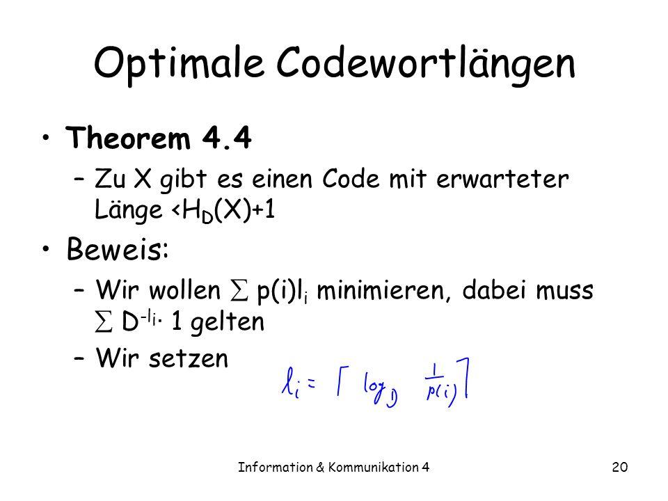 Information & Kommunikation 420 Optimale Codewortlängen Theorem 4.4 –Zu X gibt es einen Code mit erwarteter Länge <H D (X)+1 Beweis: –Wir wollen p(i)l