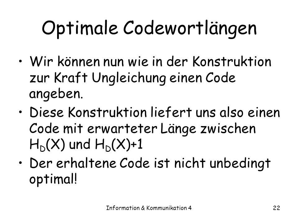 Information & Kommunikation 422 Optimale Codewortlängen Wir können nun wie in der Konstruktion zur Kraft Ungleichung einen Code angeben. Diese Konstru