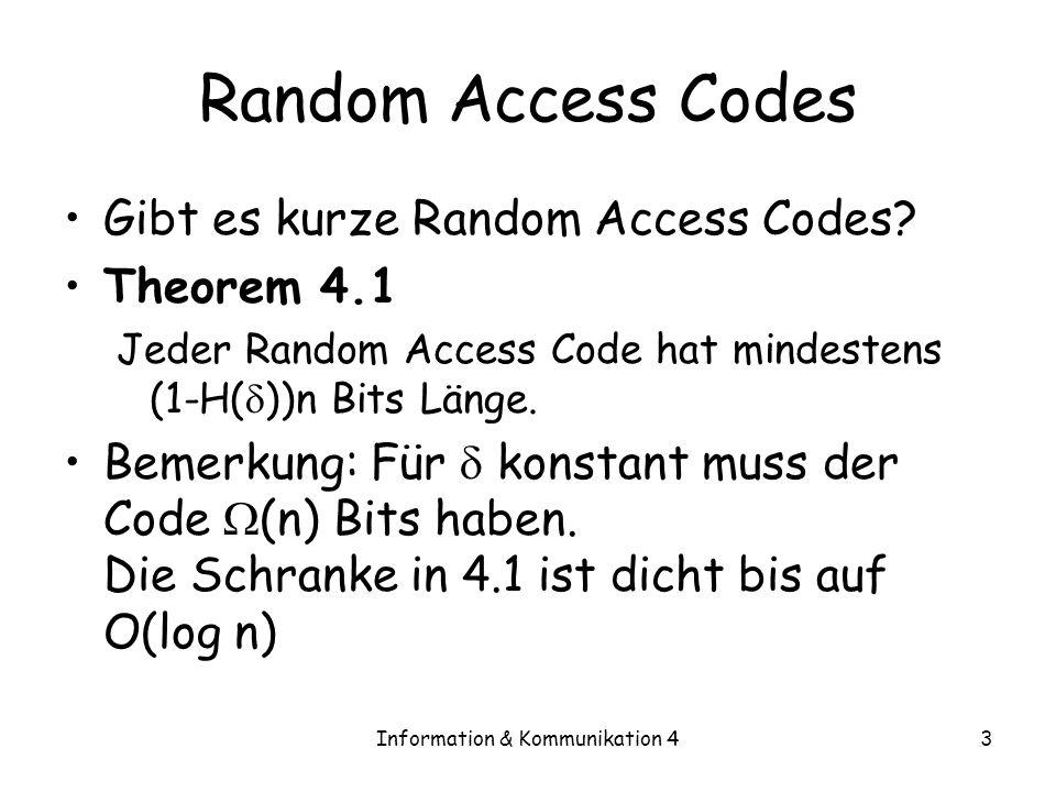 Information & Kommunikation 43 Random Access Codes Gibt es kurze Random Access Codes? Theorem 4.1 Jeder Random Access Code hat mindestens (1-H( ))n Bi