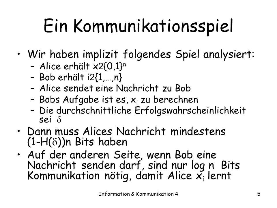Information & Kommunikation 45 Ein Kommunikationsspiel Wir haben implizit folgendes Spiel analysiert: –Alice erhält x 2 {0,1} n –Bob erhält i 2 {1,…,n