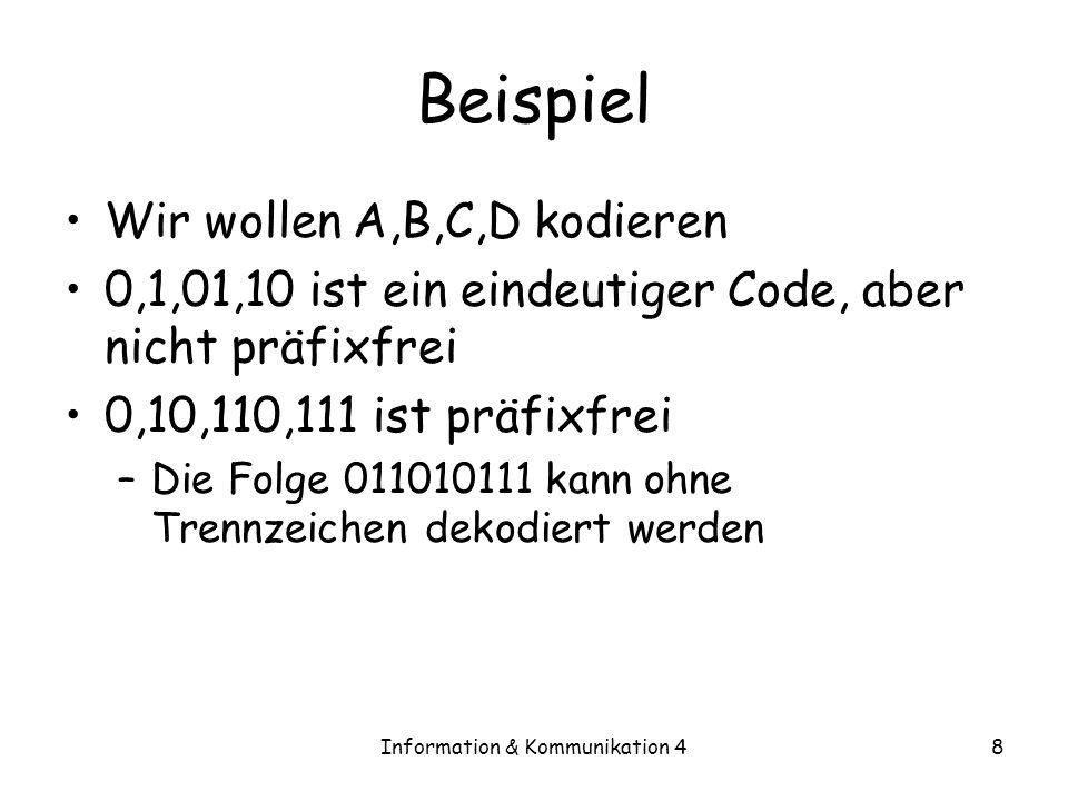 Information & Kommunikation 49 Eine Eigenschaft präfixfreier Codes Theorem 4.2 [Kraftsche Ungleichung] –Ein präfixfreier Code mit m Codewortlängen l 1,…,l m über einem Alphabet der Größe D erfüllt: i D -l i · 1 –Gegeben l 1,..,l m, die diese Ungleichung erfüllen, gibt es einen präfixfreien Code mit diesen Codewortlängen