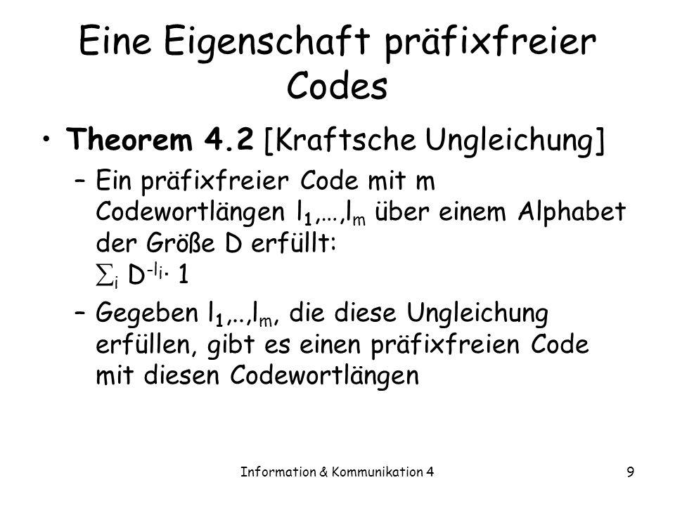 Information & Kommunikation 420 Optimale Codewortlängen Theorem 4.4 –Zu X gibt es einen Code mit erwarteter Länge <H D (X)+1 Beweis: –Wir wollen p(i)l i minimieren, dabei muss D -l i · 1 gelten –Wir setzen