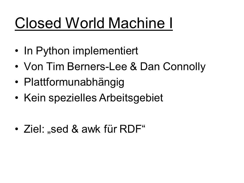 Closed World Machine I In Python implementiert Von Tim Berners-Lee & Dan Connolly Plattformunabhängig Kein spezielles Arbeitsgebiet Ziel: sed & awk fü