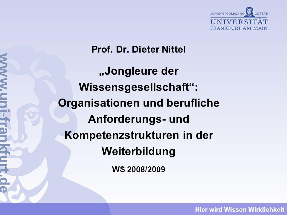 Hier wird Wissen Wirklichkeit Prof. Dr. Dieter Nittel Jongleure der Wissensgesellschaft: Organisationen und berufliche Anforderungs- und Kompetenzstru