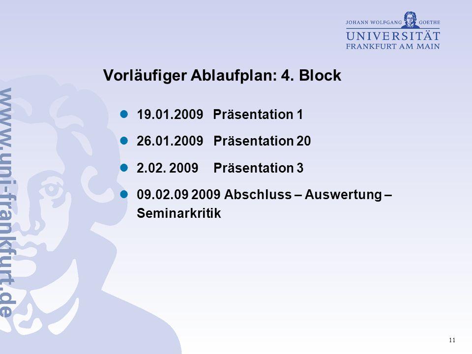 11 Vorläufiger Ablaufplan: 4. Block 19.01.2009 Präsentation 1 26.01.2009 Präsentation 20 2.02. 2009 Präsentation 3 09.02.09 2009 Abschluss – Auswertun