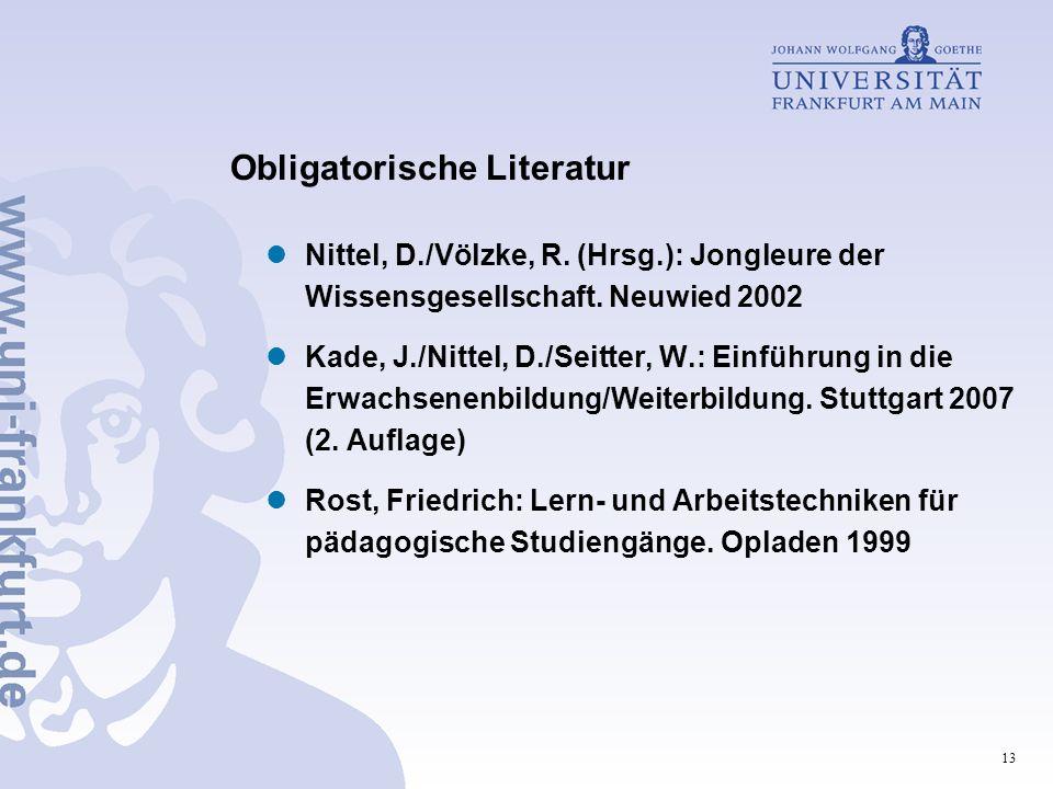 13 Obligatorische Literatur Nittel, D./Völzke, R. (Hrsg.): Jongleure der Wissensgesellschaft. Neuwied 2002 Kade, J./Nittel, D./Seitter, W.: Einführung