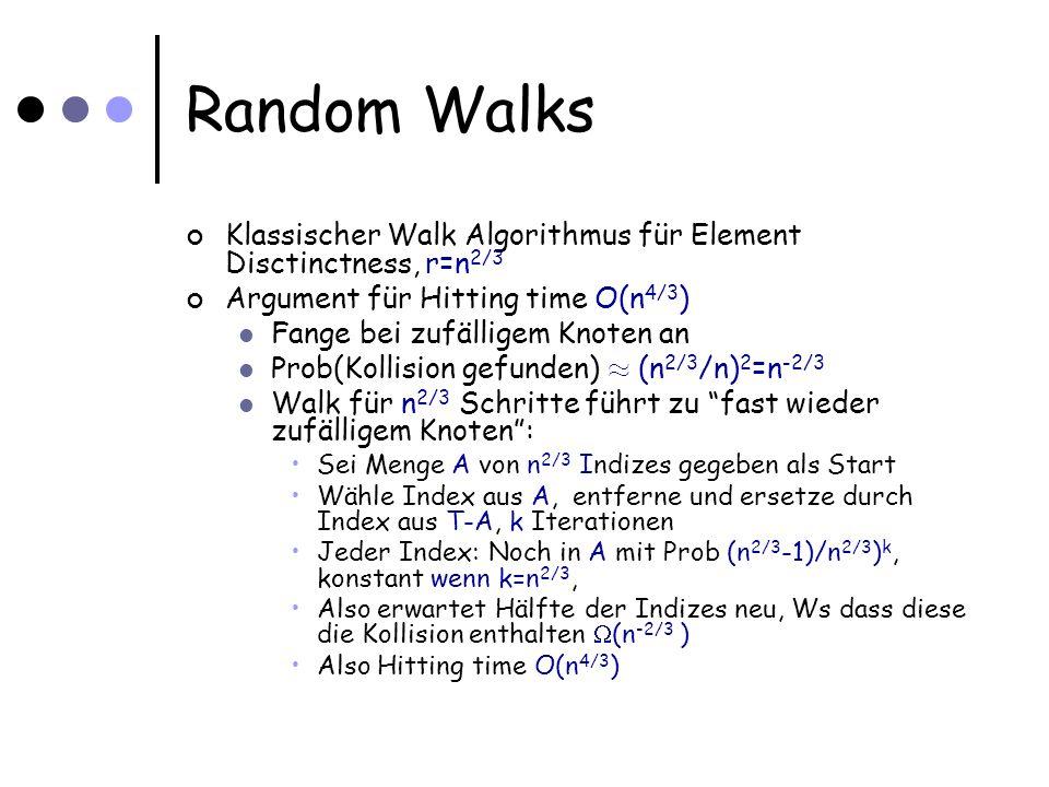 Random Walks Klassischer Walk Algorithmus für Element Disctinctness, r=n 2/3 Argument für Hitting time O(n 4/3 ) Fange bei zufälligem Knoten an Prob(Kollision gefunden) ¼ (n 2/3 /n) 2 =n -2/3 Walk für n 2/3 Schritte führt zu fast wieder zufälligem Knoten: Sei Menge A von n 2/3 Indizes gegeben als Start Wähle Index aus A, entferne und ersetze durch Index aus T-A, k Iterationen Jeder Index: Noch in A mit Prob (n 2/3 -1)/n 2/3 ) k, konstant wenn k=n 2/3, Also erwartet Hälfte der Indizes neu, Ws dass diese die Kollision enthalten (n -2/3 ) Also Hitting time O(n 4/3 )