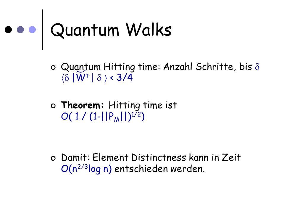 Quantum Walks Quantum Hitting time: Anzahl Schritte, bis h |W t | i < 3/4 Theorem: Hitting time ist O( 1 / (1-||P M ||) 1/2 ) Damit: Element Distinctness kann in Zeit O(n 2/3 log n) entschieden werden.