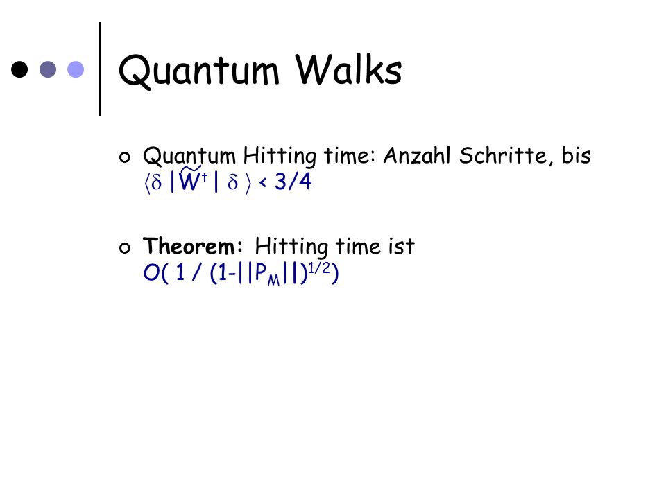 Quantum Walks Quantum Hitting time: Anzahl Schritte, bis h |W t | i < 3/4 Theorem: Hitting time ist O( 1 / (1-||P M ||) 1/2 )
