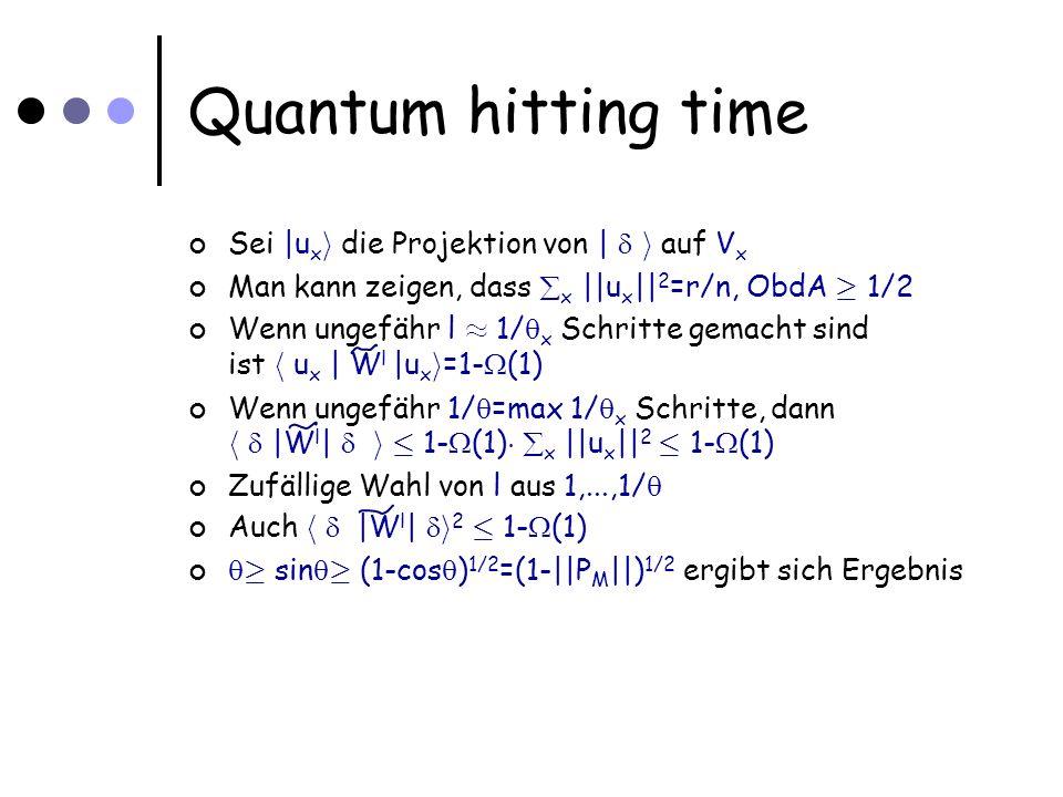 Quantum hitting time Sei |u x i die Projektion von | i auf V x Man kann zeigen, dass x ||u x || 2 =r/n, ObdA ¸ 1/2 Wenn ungefähr l ¼ 1/ x Schritte gemacht sind ist h u x | W l |u x i =1- (1) Wenn ungefähr 1/ =max 1/ x Schritte, dann h |W l | i · 1- (1) ¢ x ||u x || 2 · 1- (1) Zufällige Wahl von l aus 1,...,1/ Auch h |W l | i 2 · 1- (1) ¸ sin ¸ (1-cos ) 1/2 =(1-||P M ||) 1/2 ergibt sich Ergebnis