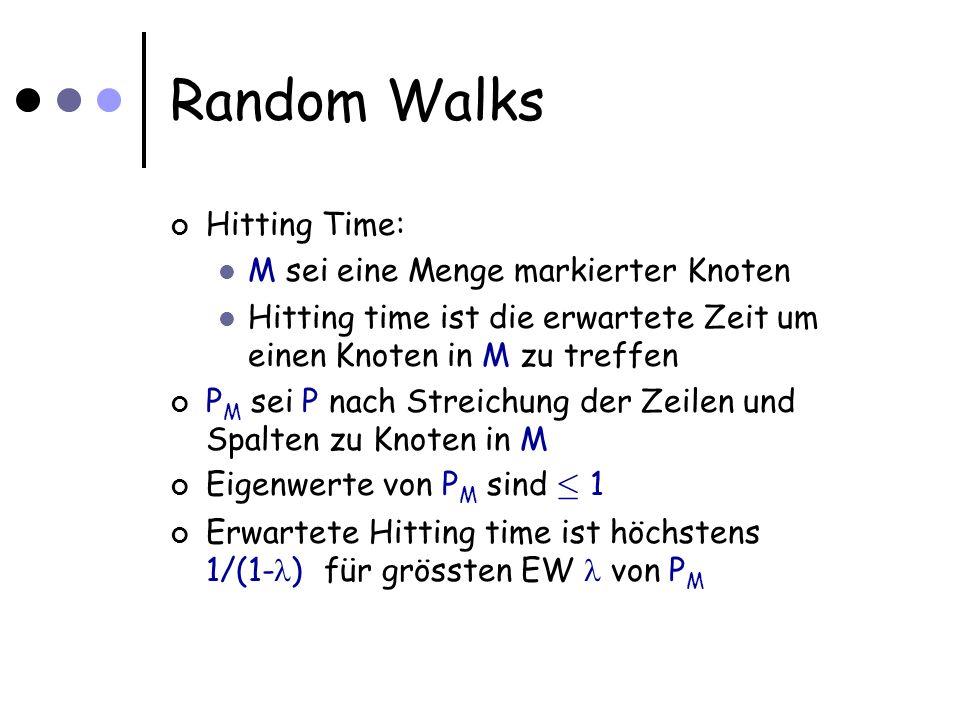 Random Walks Hitting Time: M sei eine Menge markierter Knoten Hitting time ist die erwartete Zeit um einen Knoten in M zu treffen P M sei P nach Streichung der Zeilen und Spalten zu Knoten in M Eigenwerte von P M sind · 1 Erwartete Hitting time ist höchstens 1/(1- ) für grössten EW von P M
