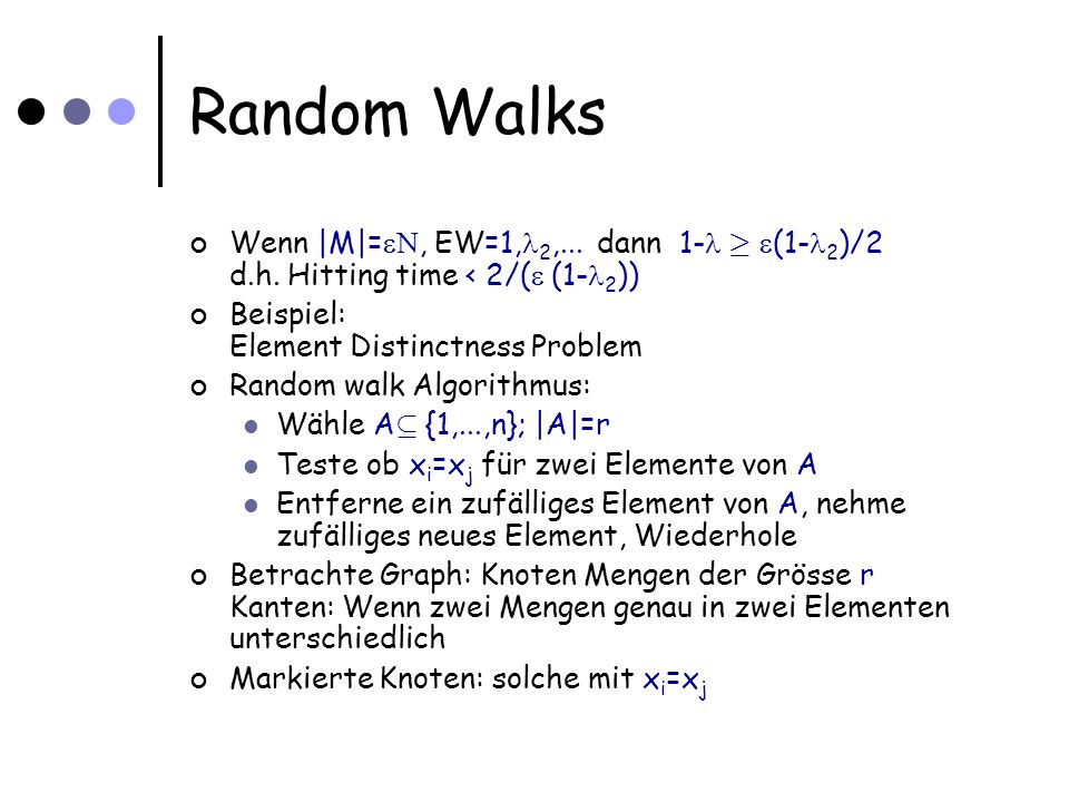 Random Walks Wenn |M|=, EW=1, 2,... dann 1- ¸ (1- 2 )/2 d.h. Hitting time < 2/( (1- 2 )) Beispiel: Element Distinctness Problem Random walk Algorithmu