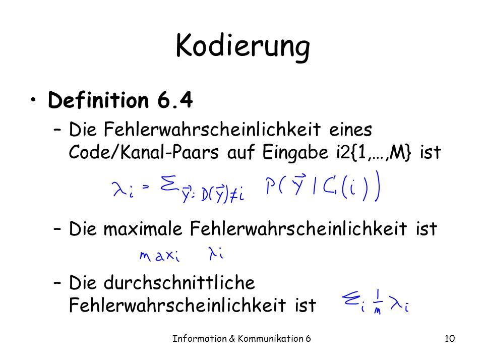 Information & Kommunikation 610 Kodierung Definition 6.4 –Die Fehlerwahrscheinlichkeit eines Code/Kanal-Paars auf Eingabe i 2 {1,…,M} ist –Die maximale Fehlerwahrscheinlichkeit ist –Die durchschnittliche Fehlerwahrscheinlichkeit ist