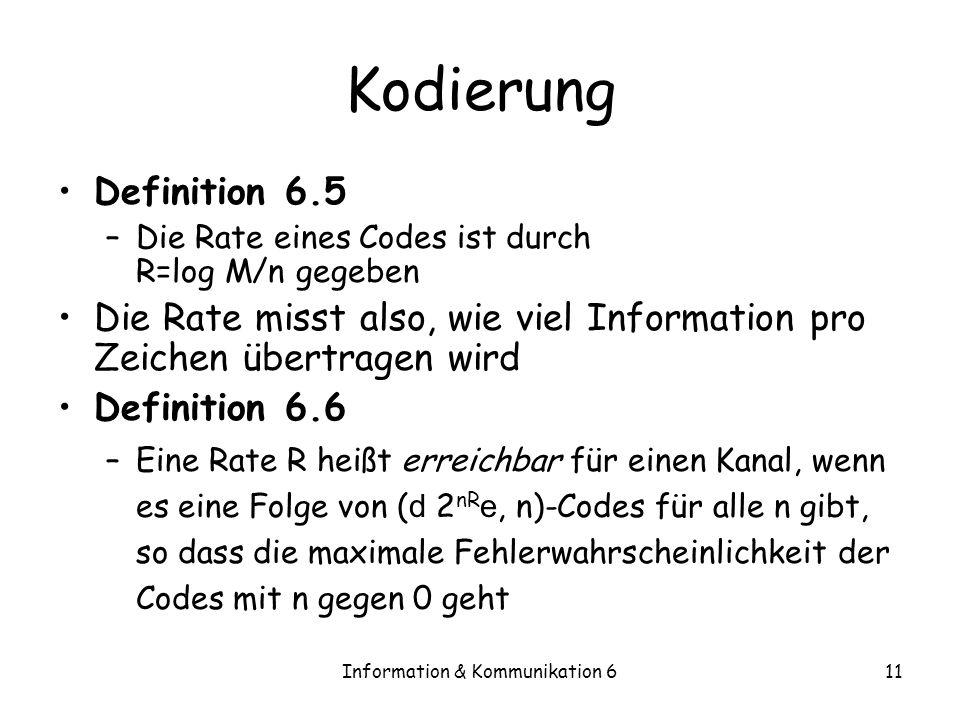 Information & Kommunikation 611 Kodierung Definition 6.5 –Die Rate eines Codes ist durch R=log M/n gegeben Die Rate misst also, wie viel Information pro Zeichen übertragen wird Definition 6.6 –Eine Rate R heißt erreichbar für einen Kanal, wenn es eine Folge von ( d 2 nR e, n)-Codes für alle n gibt, so dass die maximale Fehlerwahrscheinlichkeit der Codes mit n gegen 0 geht