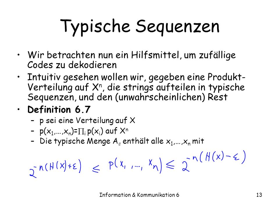 Information & Kommunikation 613 Typische Sequenzen Wir betrachten nun ein Hilfsmittel, um zufällige Codes zu dekodieren Intuitiv gesehen wollen wir, gegeben eine Produkt- Verteilung auf X n, die strings aufteilen in typische Sequenzen, und den (unwahrscheinlichen) Rest Definition 6.7 –p sei eine Verteilung auf X –p(x 1,…,x n )= i p(x i ) auf X n –Die typische Menge A enthält alle x 1,…,x n mit