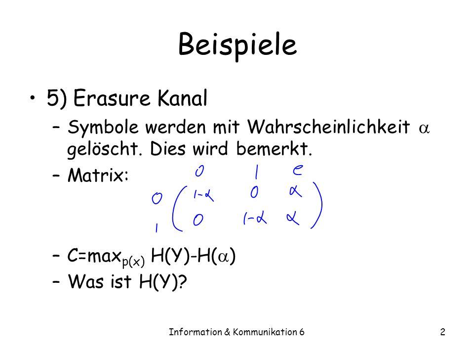 Information & Kommunikation 62 Beispiele 5) Erasure Kanal –Symbole werden mit Wahrscheinlichkeit gelöscht.
