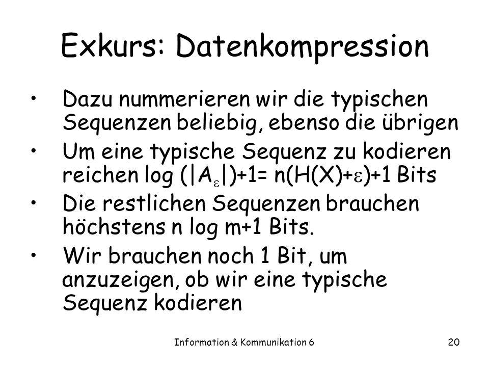 Information & Kommunikation 620 Exkurs: Datenkompression Dazu nummerieren wir die typischen Sequenzen beliebig, ebenso die übrigen Um eine typische Sequenz zu kodieren reichen log (|A |)+1= n(H(X)+ )+1 Bits Die restlichen Sequenzen brauchen höchstens n log m+1 Bits.
