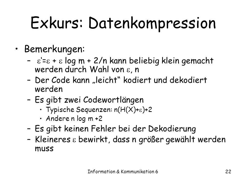 Information & Kommunikation 622 Exkurs: Datenkompression Bemerkungen: – = + log m + 2/n kann beliebig klein gemacht werden durch Wahl von, n –Der Code kann leicht kodiert und dekodiert werden –Es gibt zwei Codewortlängen Typische Sequenzen: n(H(X)+ )+2 Andere n log m +2 –Es gibt keinen Fehler bei der Dekodierung –Kleineres bewirkt, dass n größer gewählt werden muss