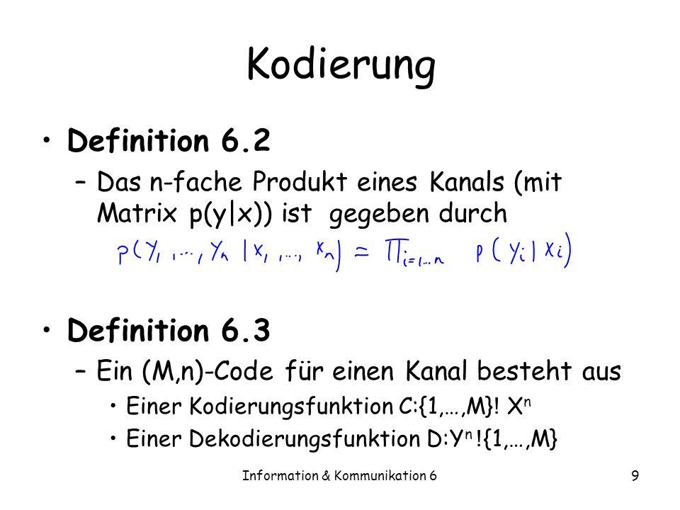 Information & Kommunikation 69 Kodierung Definition 6.2 –Das n-fache Produkt eines Kanals (mit Matrix p(y|x)) ist gegeben durch Definition 6.3 –Ein (M,n)-Code für einen Kanal besteht aus Einer Kodierungsfunktion C:{1,…,M} .