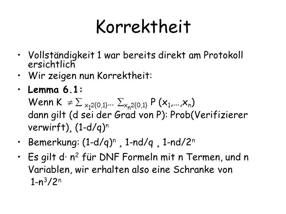Korrektheit Vollständigkeit 1 war bereits direkt am Protokoll ersichtlich Wir zeigen nun Korrektheit: Lemma 6.1: Wenn K x 1 2 {0,1} … x n 2 {0,1} P (x