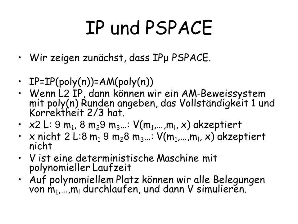 IP und PSPACE Wir zeigen zunächst, dass IP µ PSPACE. IP=IP(poly(n))=AM(poly(n)) Wenn L 2 IP, dann können wir ein AM-Beweissystem mit poly(n) Runden an
