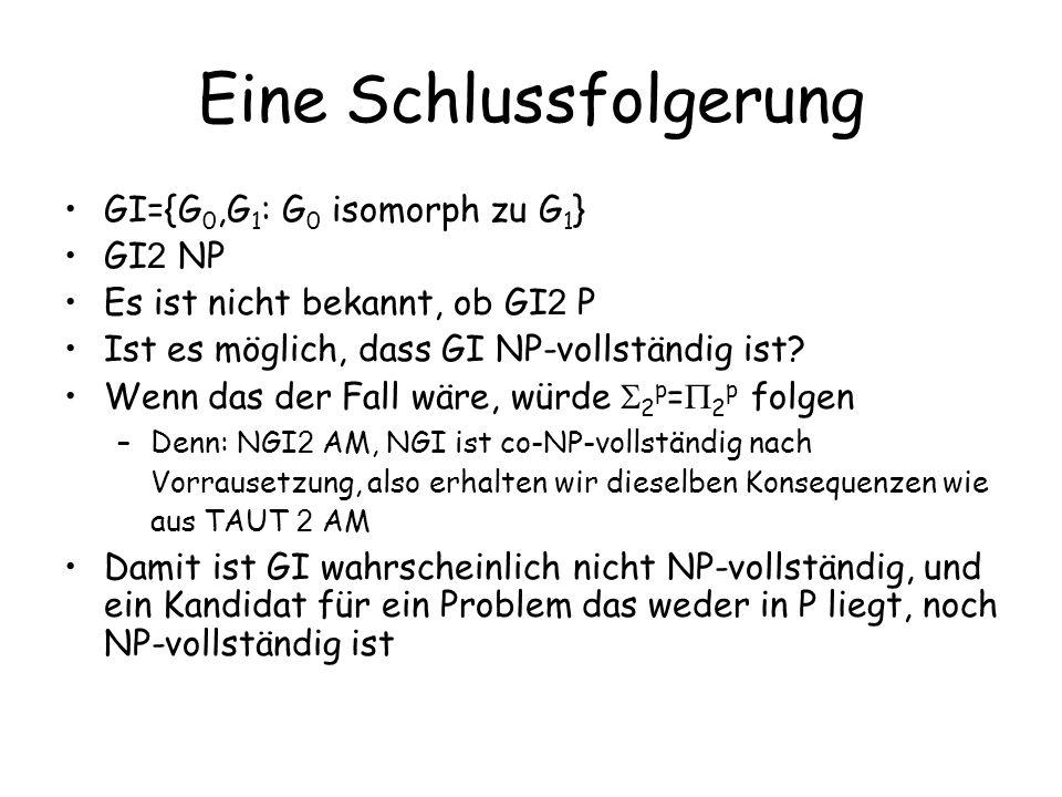 Eine Schlussfolgerung GI={G 0,G 1 : G 0 isomorph zu G 1 } GI 2 NP Es ist nicht bekannt, ob GI 2 P Ist es möglich, dass GI NP-vollständig ist? Wenn das