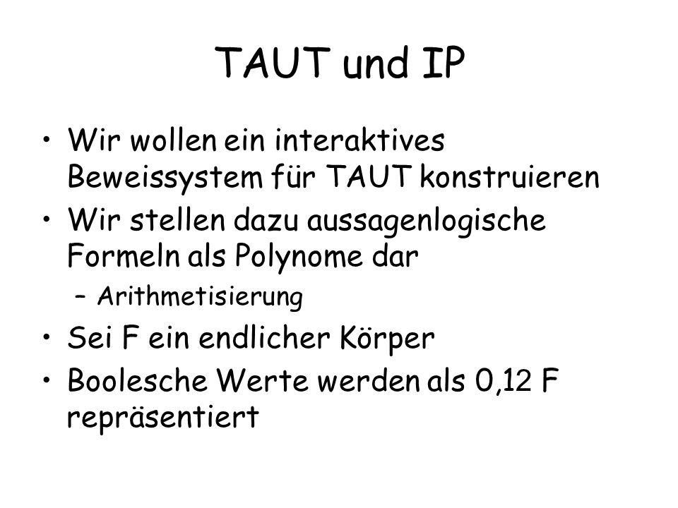 TAUT und IP Wir wollen ein interaktives Beweissystem für TAUT konstruieren Wir stellen dazu aussagenlogische Formeln als Polynome dar –Arithmetisierun